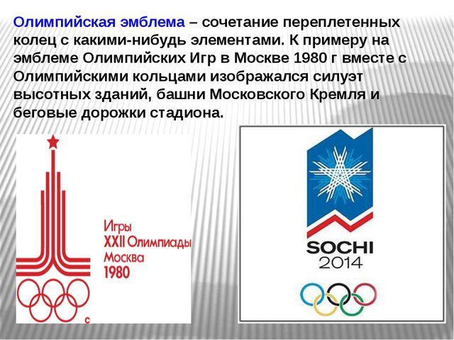 Олимпийская эмблема – сочетание переплетенных колец с какими-нибудь элементам...
