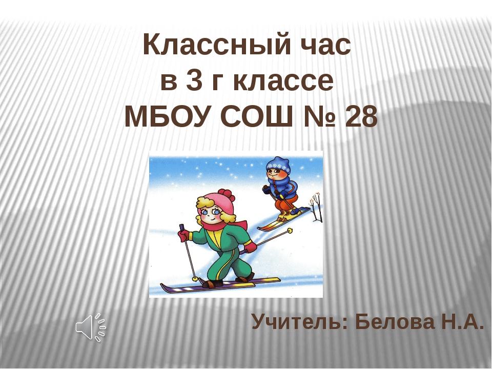 Классный час в 3 г классе МБОУ СОШ № 28 Учитель: Белова Н.А.