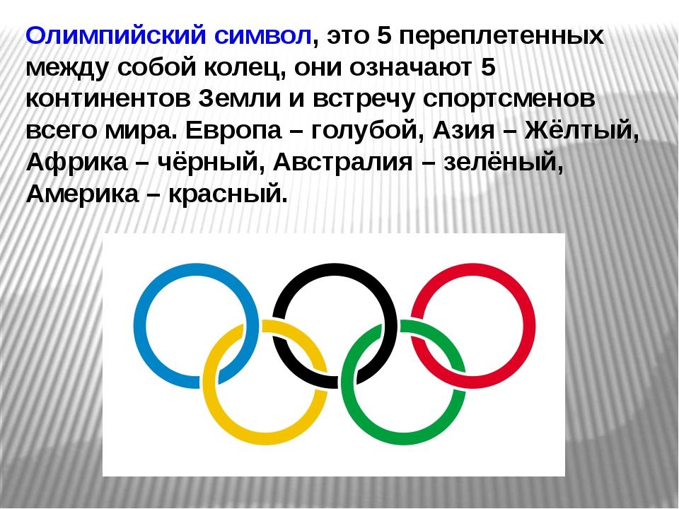 Олимпийский символ, это 5 переплетенных между собой колец, они означают 5 кон...