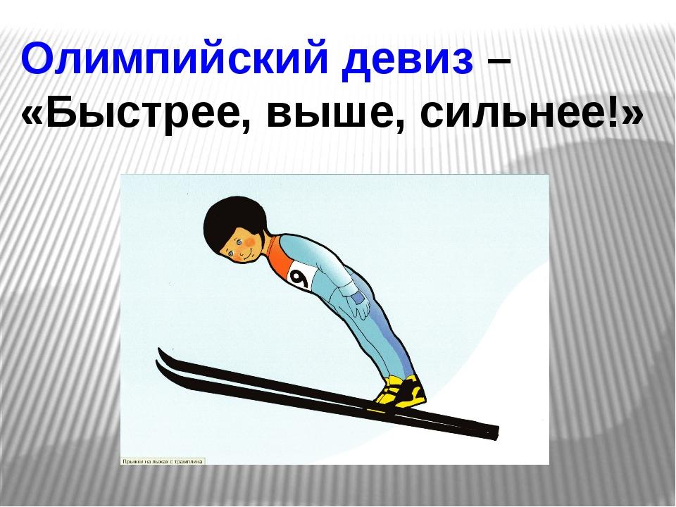 Олимпийский девиз – «Быстрее, выше, сильнее!»