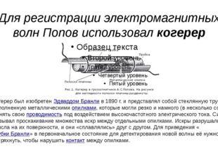 Для регистрации электромагнитных волн Попов использовал когерер Когерер был и