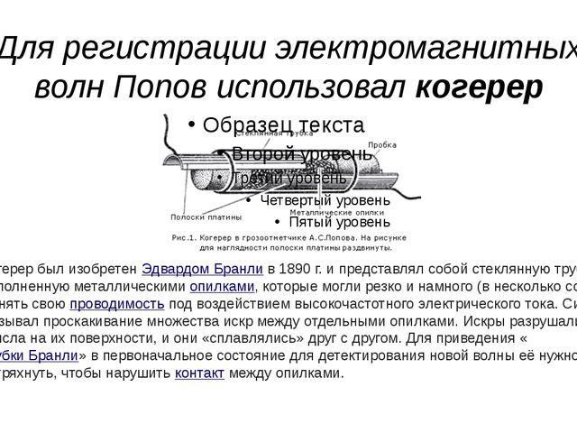 Для регистрации электромагнитных волн Попов использовал когерер Когерер был и...
