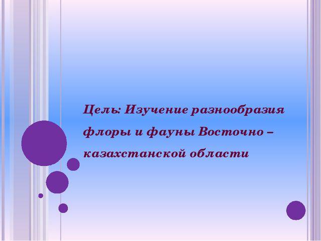 Цель: Изучение разнообразия флоры и фауны Восточно – казахстанской области