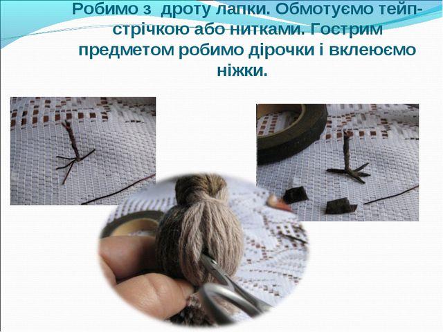 Робимо з дроту лапки. Обмотуємо тейп-стрічкою або нитками. Гострим предметом...