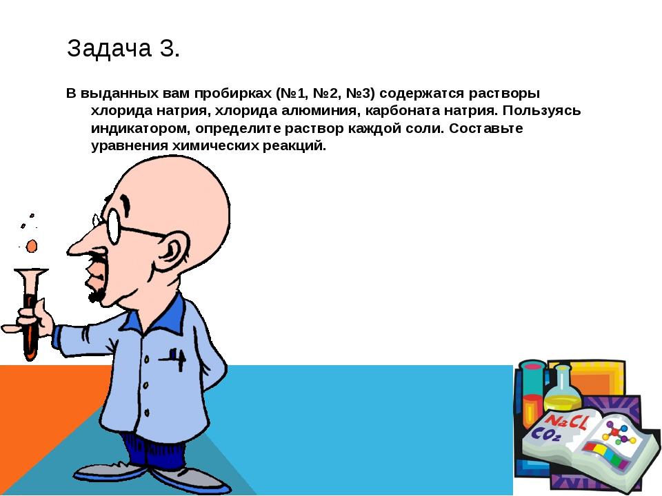 Задача 3. В выданных вам пробирках (№1, №2, №3) содержатся растворы хлорида н...