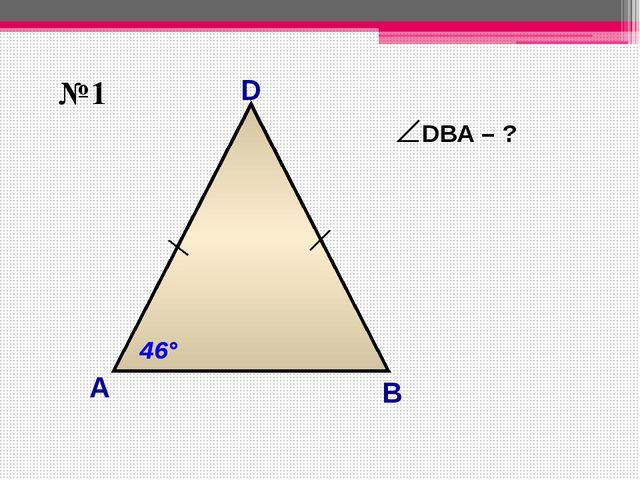 D А B 46° 46° №1 DВА – ?