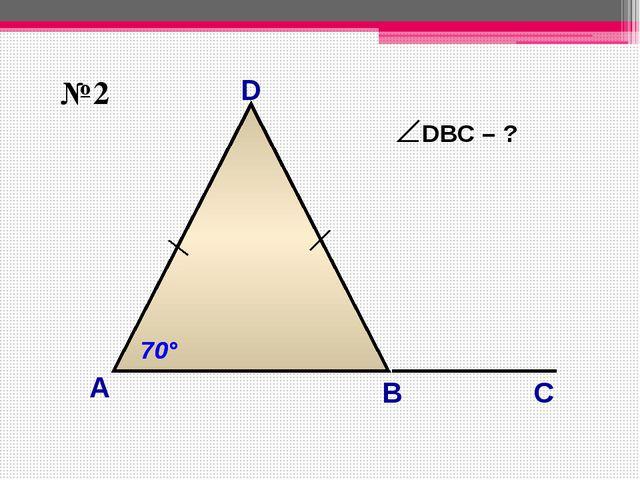 D А B 70° 70° №2 С 110° DВС – ?