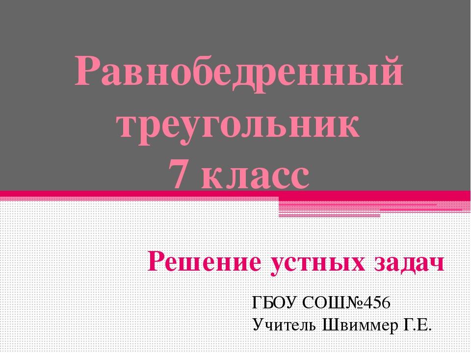 Равнобедренный треугольник 7 класс Решение устных задач ГБОУ СОШ№456 Учитель...