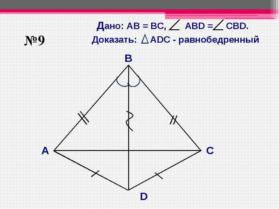 В А С D №9 Дано: АB = BС, АBD = СВD. Доказать: АDC - равнобедренный