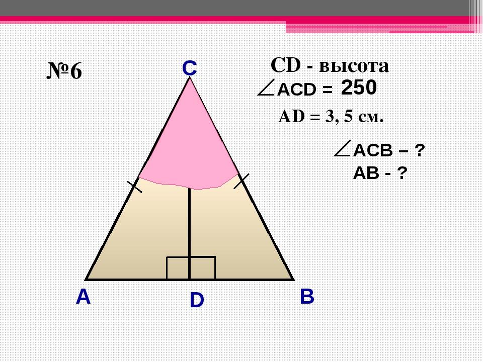 С А B №6 D 25° CD - высота AD = 3, 5 см. 25° 50° ACВ – ? АВ - ? 250