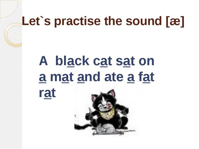 Let`s practise the sound [æ] A black cat sat on a mat and ate a fat rat