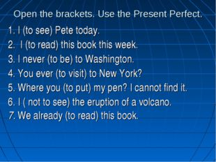 Open the brackets. Use the Present Perfect. 1. I (to see) Pete today. 2. I (