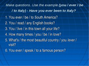 Make questions. Use the example (you / ever / be / to Italy) - Have you ever