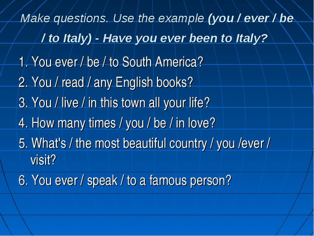 Make questions. Use the example (you / ever / be / to Italy) - Have you ever...