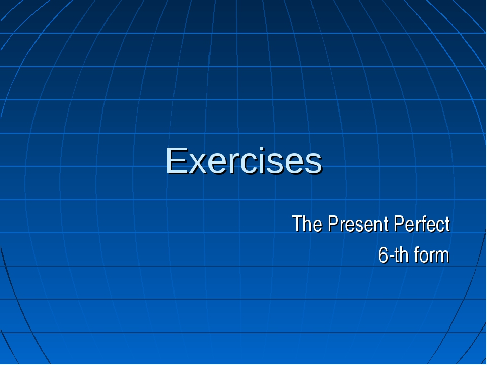 Exercises The Present Perfect 6-th form