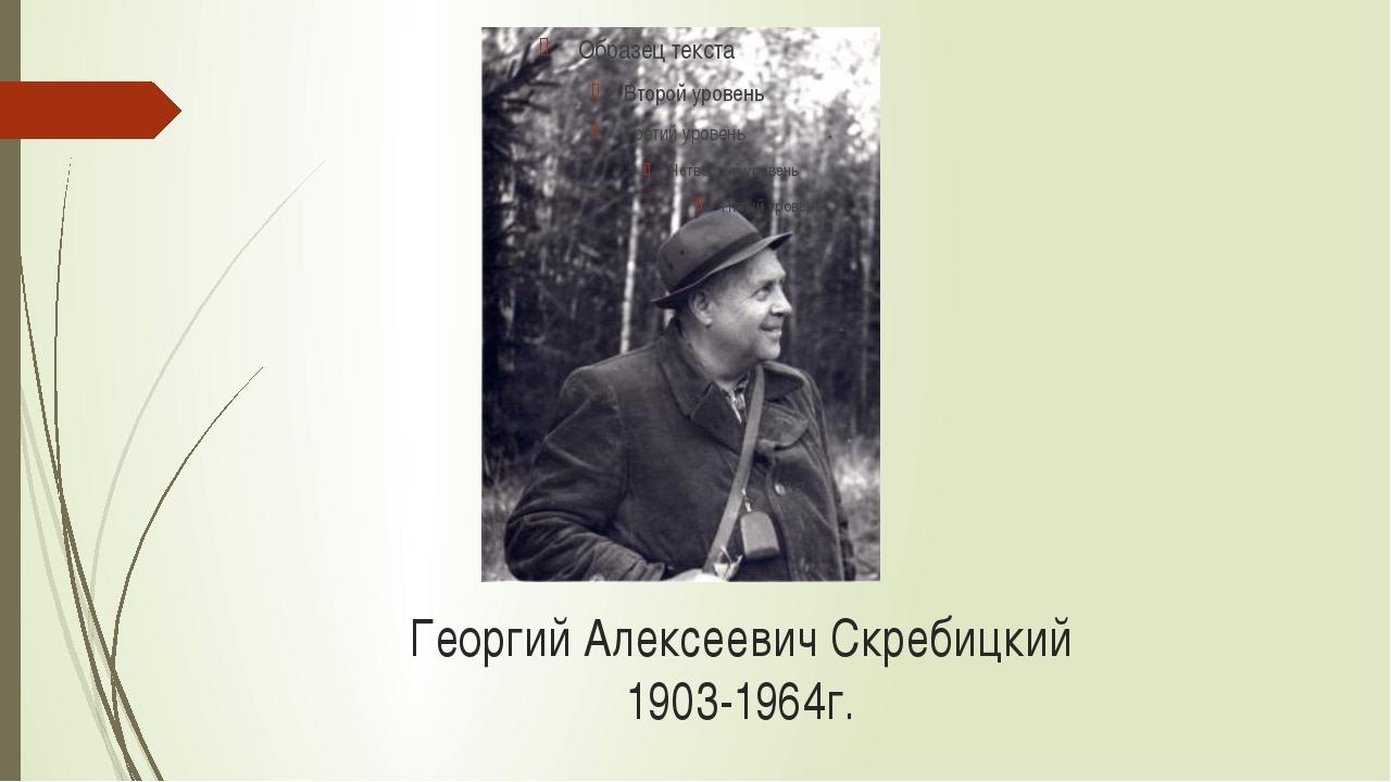 Георгий Алексеевич Скребицкий 1903-1964г.