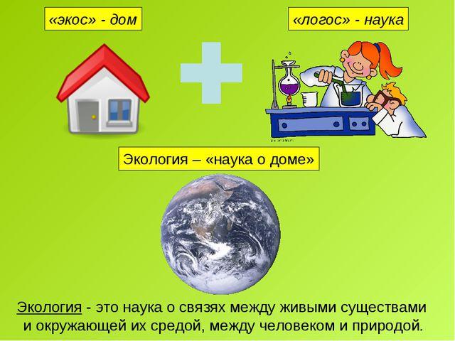 «экос» - дом «логос» - наука Экология – «наука о доме» Экология - это наука о...