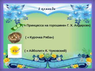2 команда ( « Принцесса на горошине» Г. Х. Андерсен) ( « Курочка Ряба») ( « А