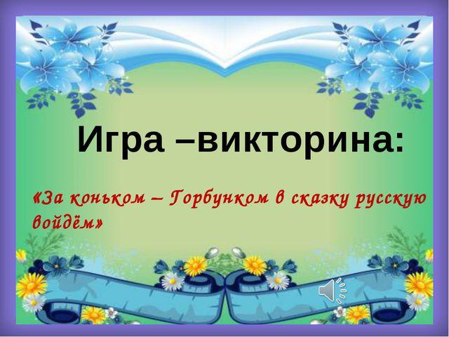 Игра –викторина: «За коньком – Горбунком в сказку русскую войдём»
