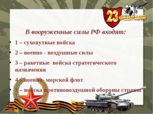 В вооруженные силы РФ входят: 1 – сухопутные войска 2 – военно - воздушные си
