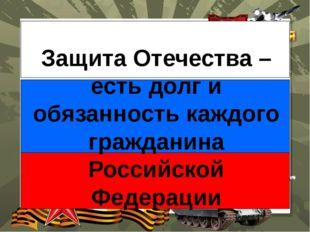 Защита Отечества – есть долг и обязанность каждого гражданина Российской Фед