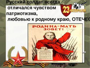 Русский солдат всегда отличался чувством патриотизма, любовью к родному краю,
