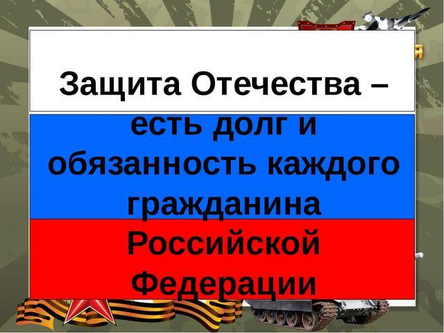 Защита Отечества – есть долг и обязанность каждого гражданина Российской Фед...