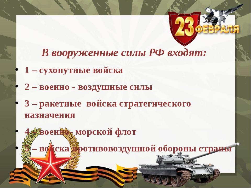 В вооруженные силы РФ входят: 1 – сухопутные войска 2 – военно - воздушные си...