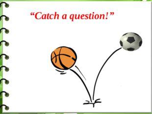 """Catch a question!"""