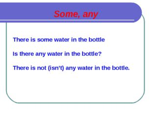 Some, any There is some water in the bottle Is there any water in the bottle?