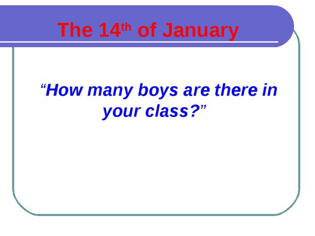 """The 14th of January """"How many boys are there in your class?"""""""