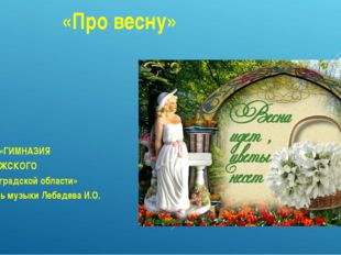 «Про весну» МБОУ «ГИМНАЗИЯ г. ВОЛЖСКОГО Волгоградской области» Учитель музыки