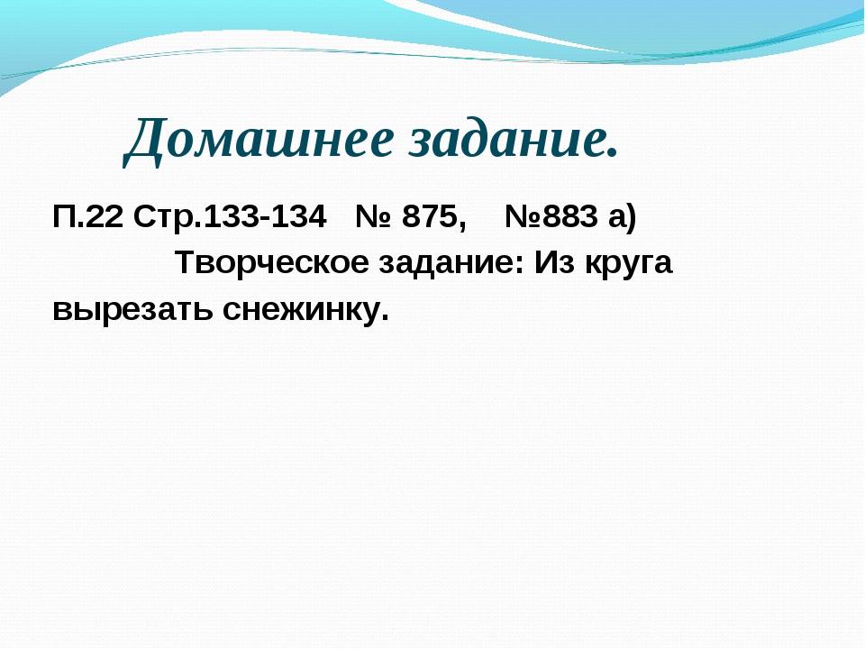 Домашнее задание. П.22 Стр.133-134 № 875, №883 а) Творческое задание: Из круг...