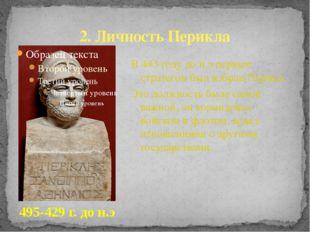 2. Личность Перикла В 443 году до н.э первым стратегом был избран Перикл. Это