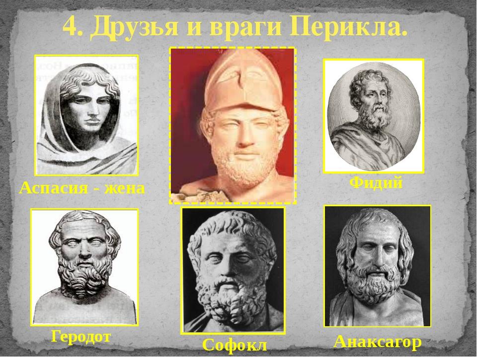4. Друзья и враги Перикла. Геродот Фидий Аспасия - жена Анаксагор Софокл