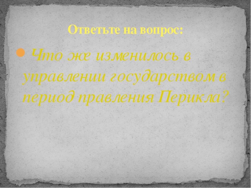 Что же изменилось в управлении государством в период правления Перикла? Ответ...