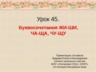 Урок 45. Буквосочетания ЖИ-ШИ, ЧА-ЩА, ЧУ-ЩУ Презентацию составила Вурдова Еле