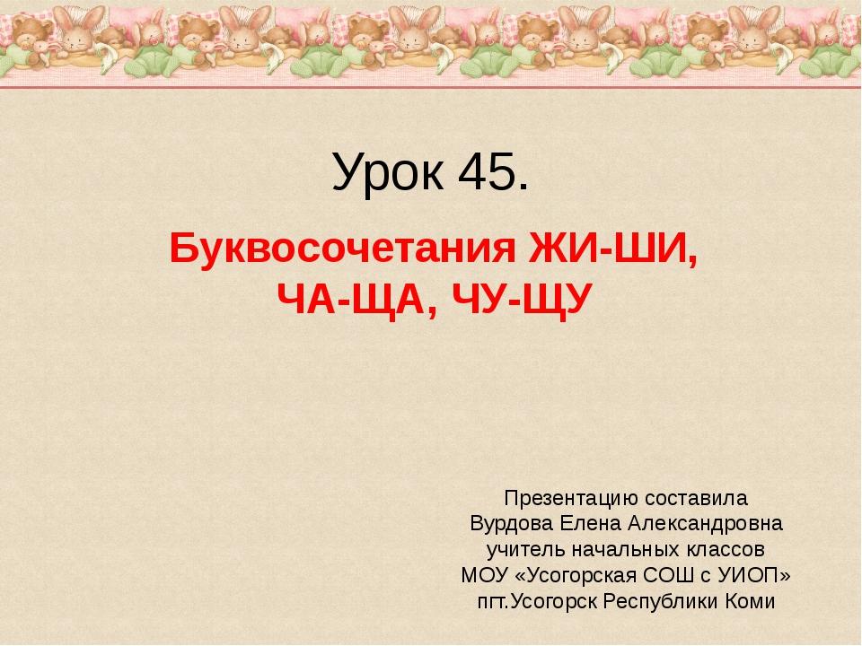 Урок 45. Буквосочетания ЖИ-ШИ, ЧА-ЩА, ЧУ-ЩУ Презентацию составила Вурдова Еле...