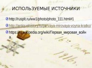 ИСПОЛЬЗУЕМЫЕ ИСТОЧНИКИ http://rusplt.ru/ww1/photo/photo_111.html#1 http://ant