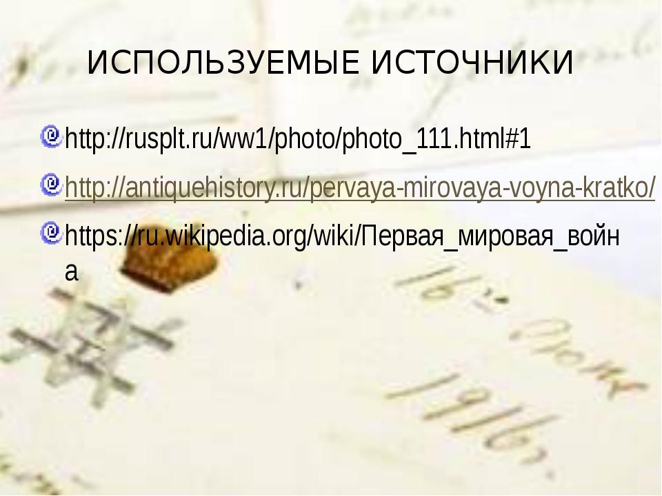 ИСПОЛЬЗУЕМЫЕ ИСТОЧНИКИ http://rusplt.ru/ww1/photo/photo_111.html#1 http://ant...
