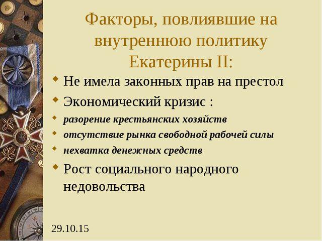 Факторы, повлиявшие на внутреннюю политику Екатерины II: Не имела законных пр...