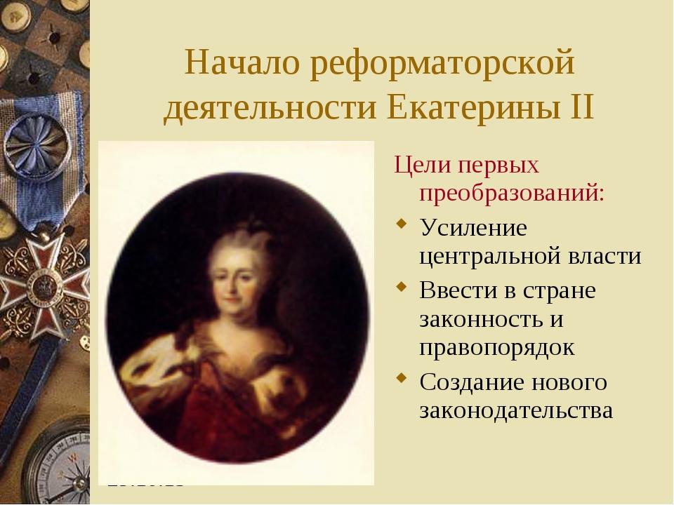 Начало реформаторской деятельности Екатерины II Цели первых преобразований: У...