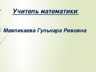 Учитель математики: Мавликаева Гульнара Ривовна