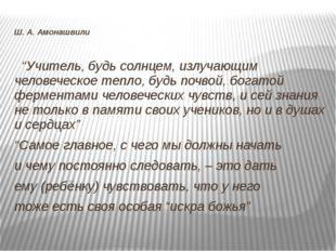 """Ш. А. Амонашвили """"Учитель, будь солнцем, излучающим человеческое тепло, будь"""