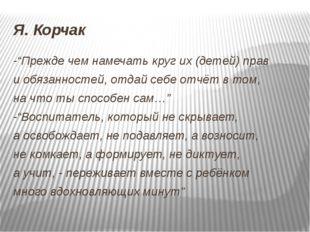 """Я. Корчак -""""Прежде чем намечать круг их (детей) прав и обязанностей, отдай се"""