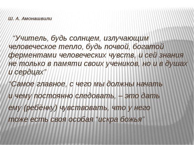 """Ш. А. Амонашвили """"Учитель, будь солнцем, излучающим человеческое тепло, будь..."""