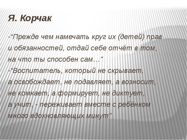 """Я. Корчак -""""Прежде чем намечать круг их (детей) прав и обязанностей, отдай се..."""