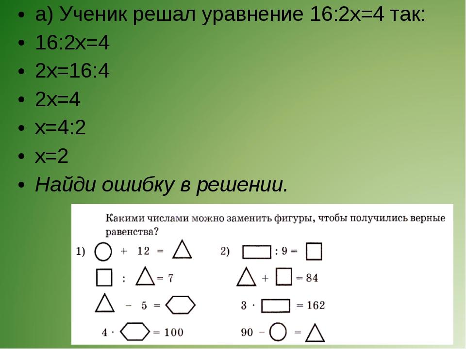 а) Ученик решал уравнение 16:2x=4 так: 16:2х=4 2х=16:4 2х=4 х=4:2 х=2 Найди о...