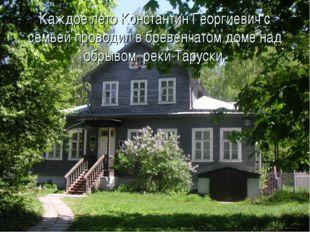 Каждое лето Константин Георгиевич с семьей проводил в бревенчатом доме над об
