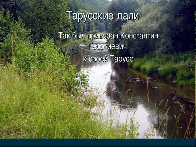 Тарусские дали Так был привязан Константин Георгиевич к своей Тарусе